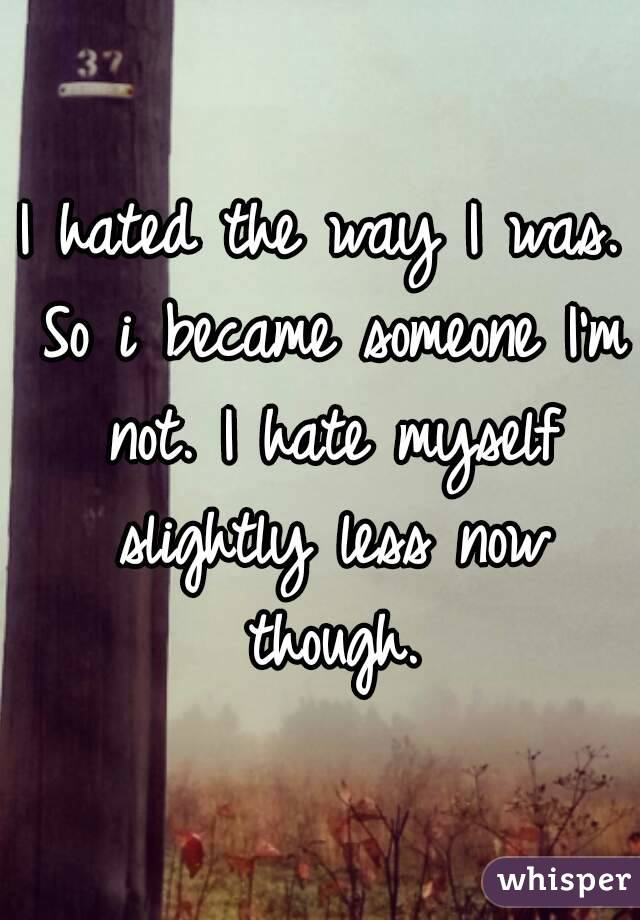 I hated the way I was. So i became someone I'm not. I hate myself slightly less now though.