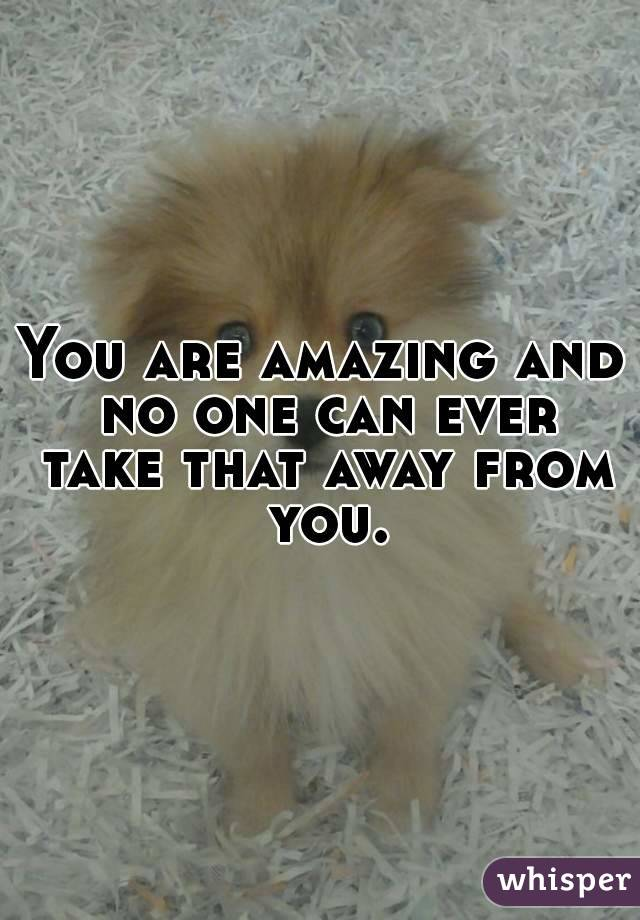 You are amazing and no one can ever take that away from you.