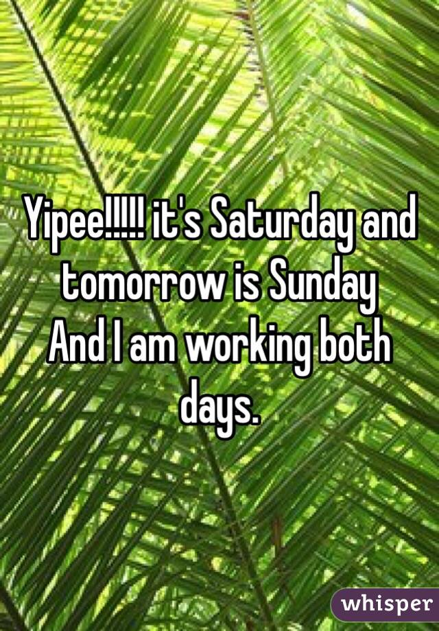 Yipee!!!!! it's Saturday and tomorrow is Sunday  And I am working both days.
