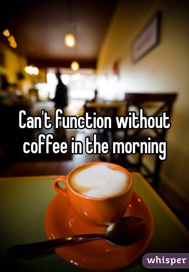 Can't function without coffee in the morning