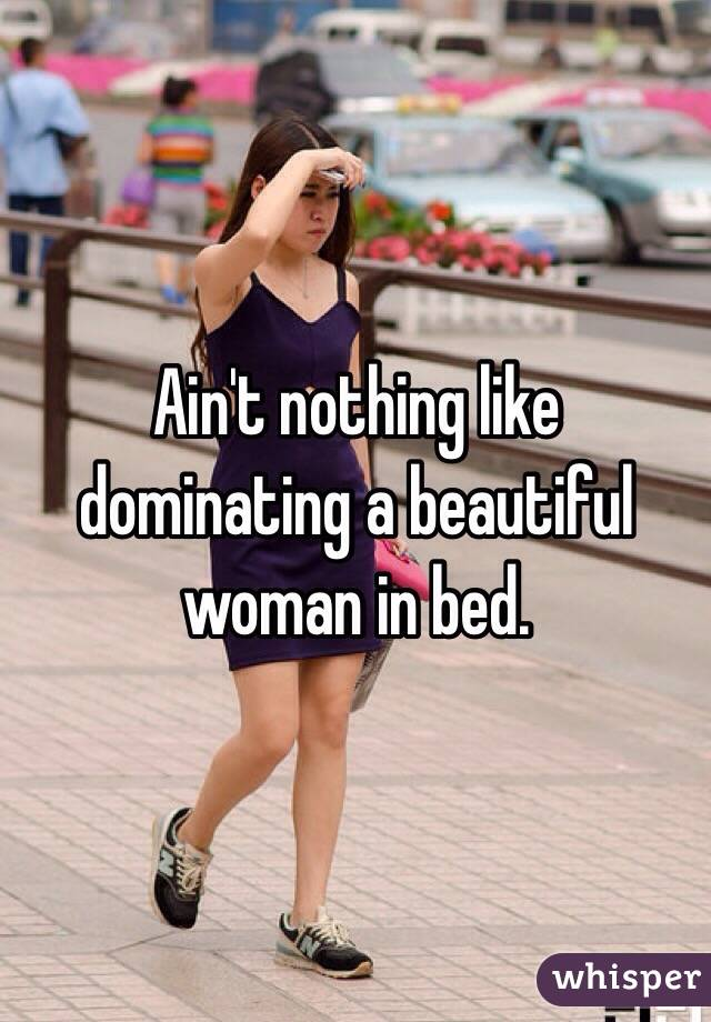 Ain't nothing like dominating a beautiful woman in bed.