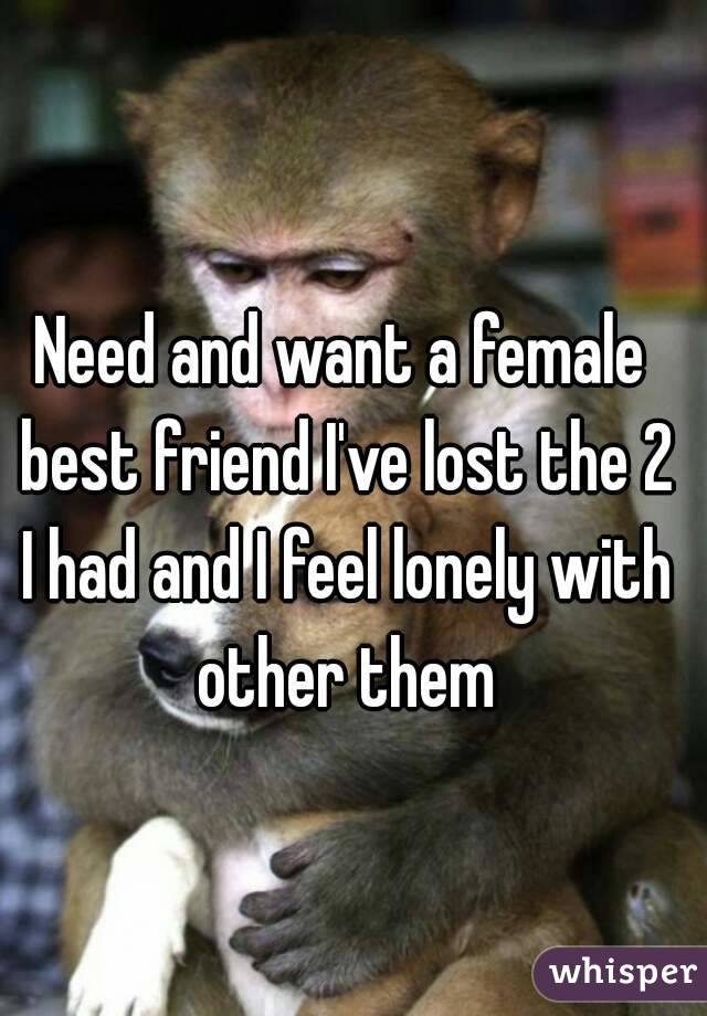 Need and want a female best friend I've lost the 2 I had and I feel lonely with other them