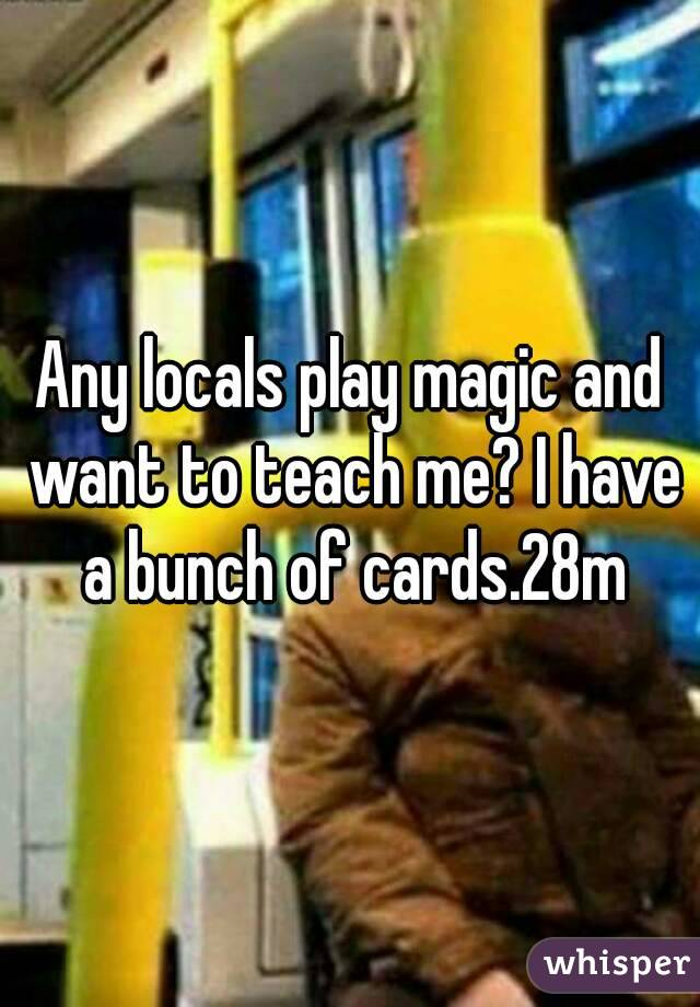 Any locals play magic and want to teach me? I have a bunch of cards.28m