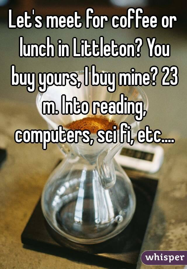 Let's meet for coffee or lunch in Littleton? You buy yours, I buy mine? 23 m. Into reading, computers, sci fi, etc....