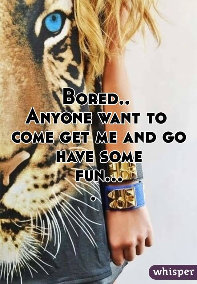 Bored.. Anyone want to come get me and go have some fun....