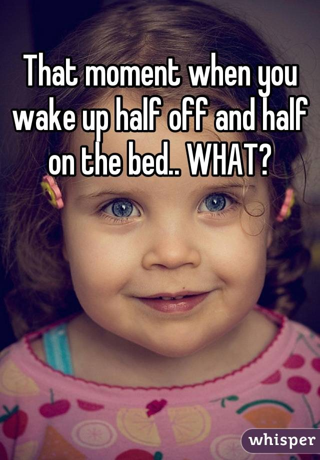 That moment when you wake up half off and half on the bed.. WHAT?