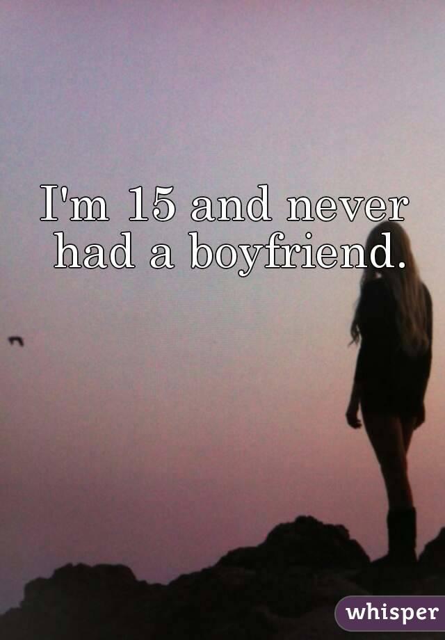 I'm 15 and never had a boyfriend.