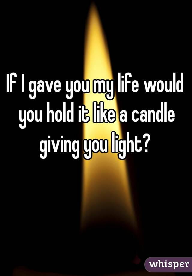 If I gave you my life would you hold it like a candle giving you light?