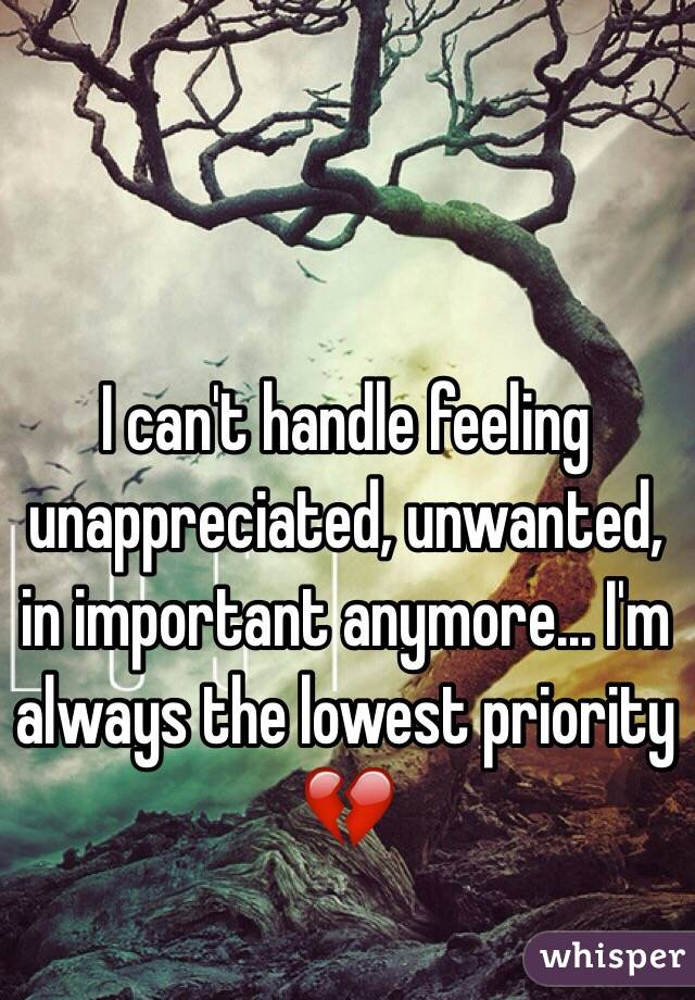 I can't handle feeling unappreciated, unwanted, in important anymore... I'm always the lowest priority 💔