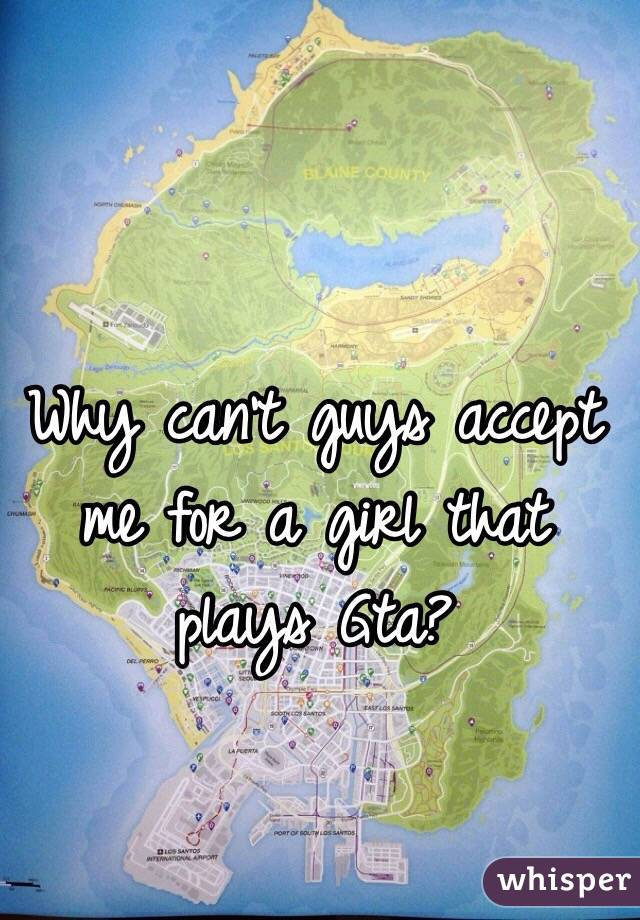 Why can't guys accept me for a girl that plays Gta?