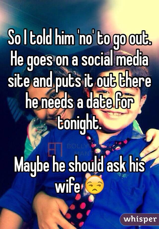 So I told him 'no' to go out. He goes on a social media site and puts it out there he needs a date for tonight.   Maybe he should ask his wife 😒