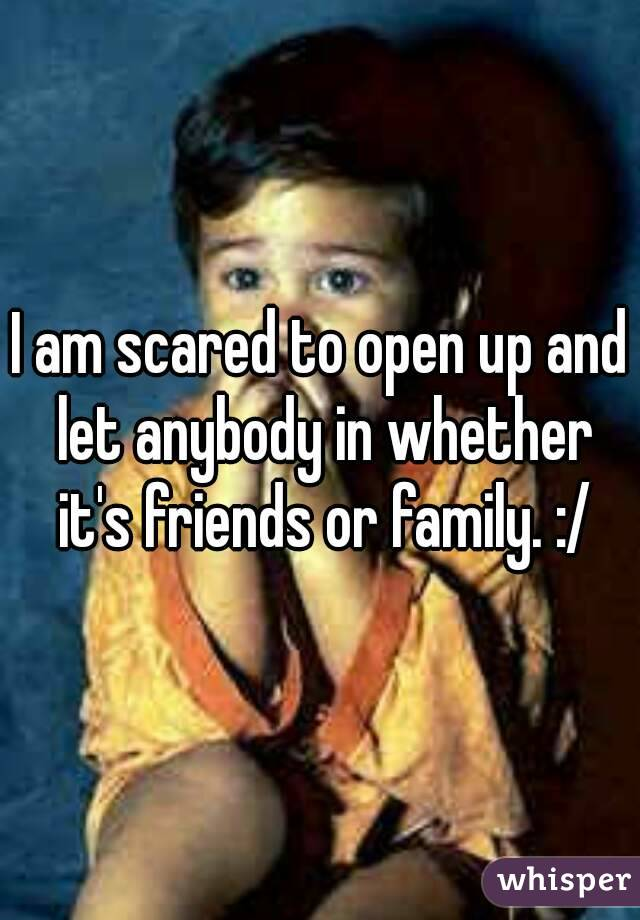 I am scared to open up and let anybody in whether it's friends or family. :/