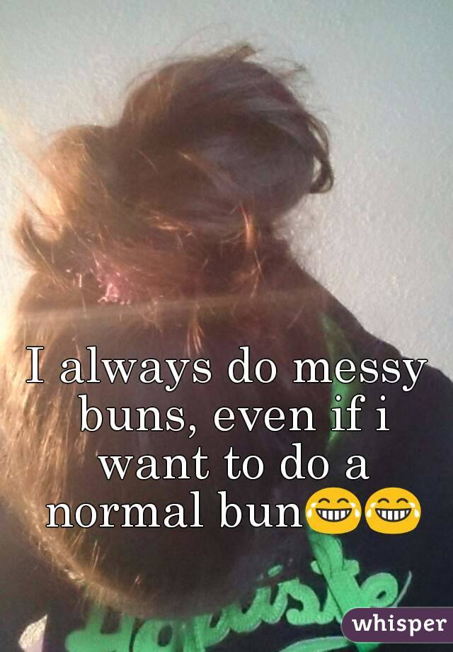 I always do messy buns, even if i want to do a normal bun😂😂