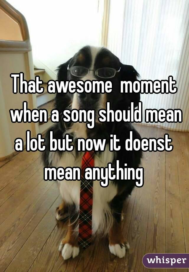 That awesome  moment when a song should mean a lot but now it doenst  mean anything