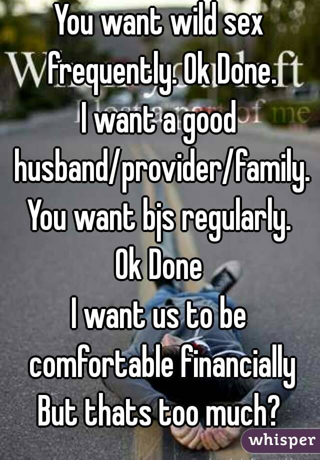 You want wild sex frequently. Ok Done. I want a good husband/provider/family. You want bjs regularly. Ok Done I want us to be comfortable financially But thats too much?