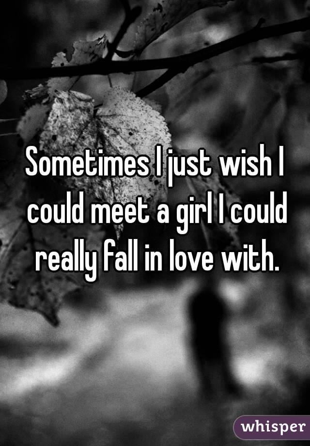Sometimes I just wish I could meet a girl I could really fall in love with.