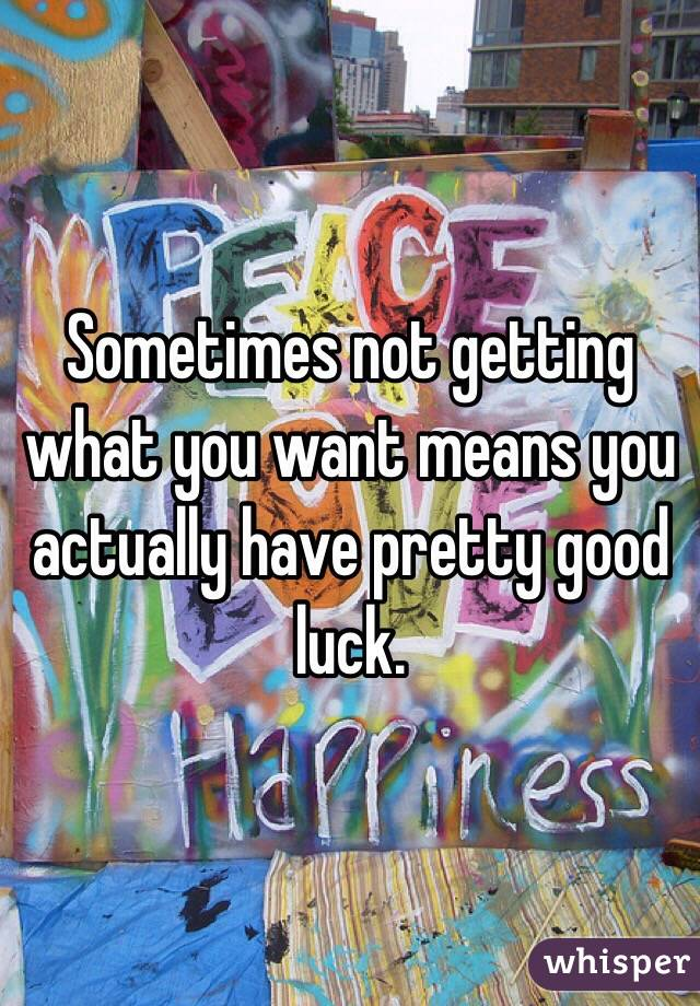 Sometimes not getting what you want means you actually have pretty good luck.
