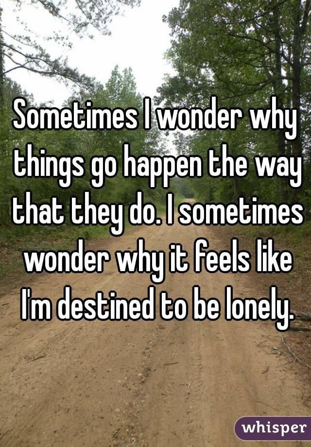 Sometimes I wonder why things go happen the way that they do. I sometimes wonder why it feels like I'm destined to be lonely.