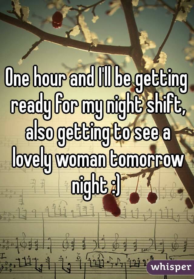 One hour and I'll be getting ready for my night shift, also getting to see a lovely woman tomorrow night :)