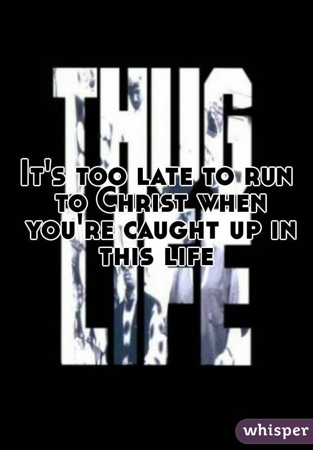 It's too late to run to Christ when you're caught up in this life