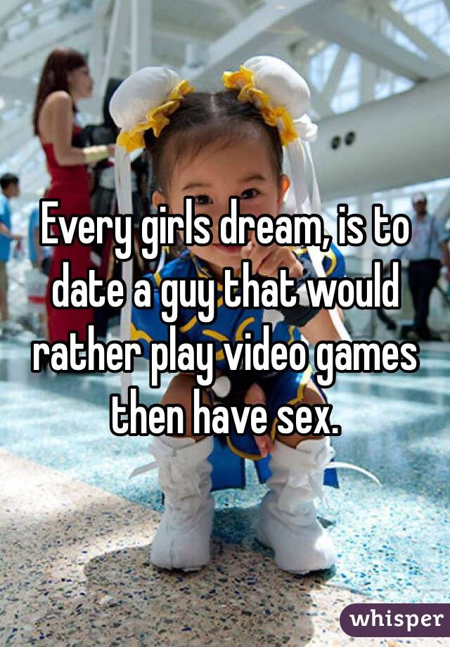 Every girls dream, is to date a guy that would rather play video games then have sex.