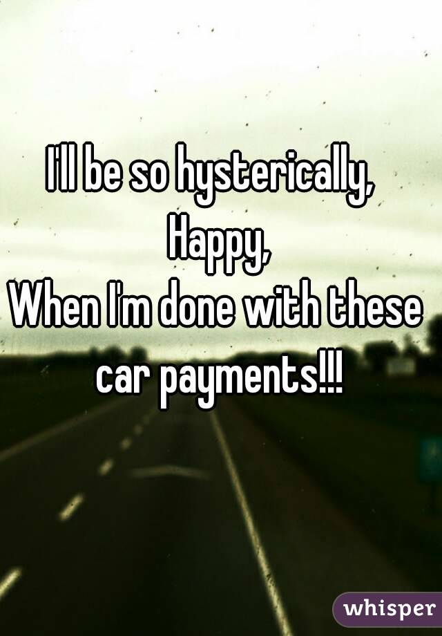 I'll be so hysterically,  Happy, When I'm done with these car payments!!!