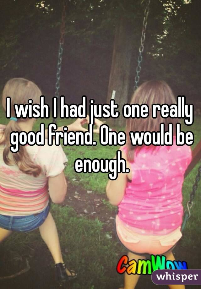 I wish I had just one really good friend. One would be enough.