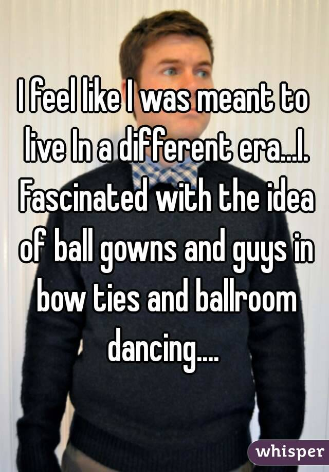 I feel like I was meant to live In a different era...I. Fascinated with the idea of ball gowns and guys in bow ties and ballroom dancing....