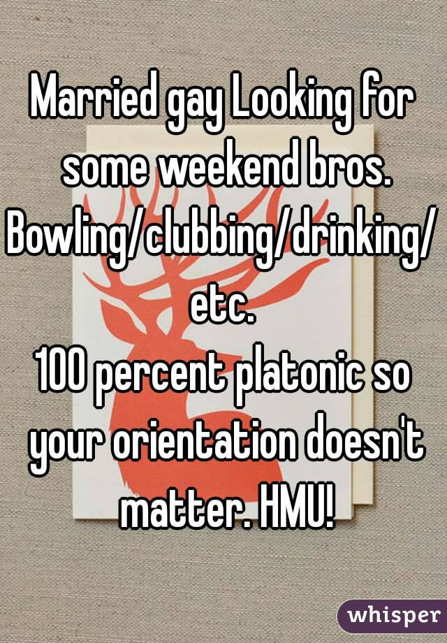 Married gay Looking for some weekend bros. Bowling/clubbing/drinking/etc. 100 percent platonic so your orientation doesn't matter. HMU!