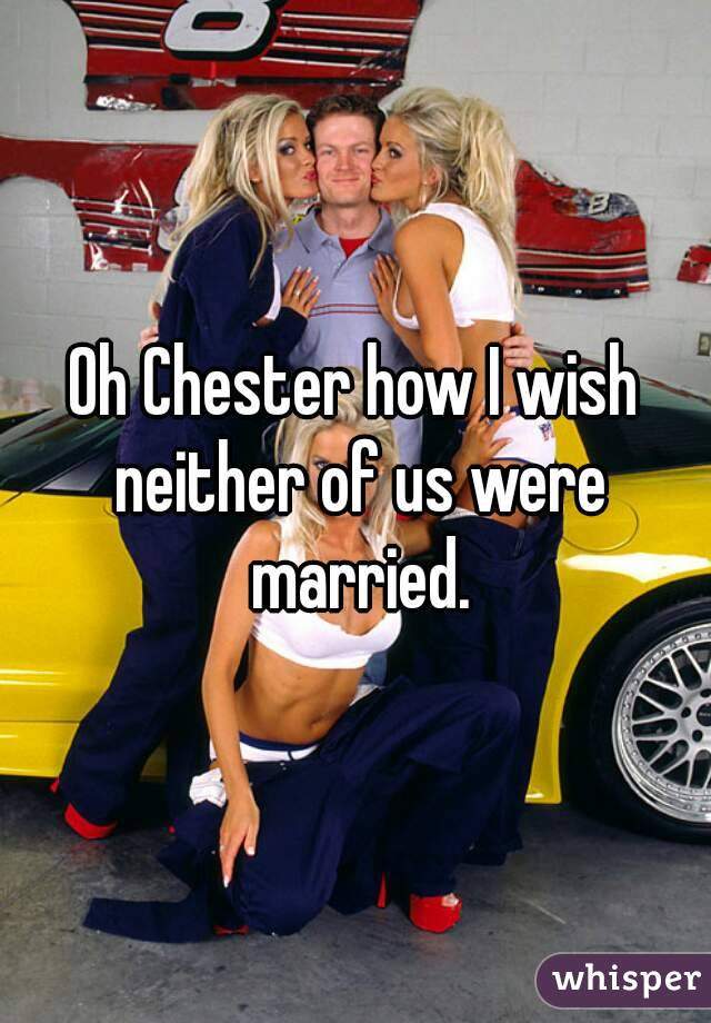 Oh Chester how I wish neither of us were married.