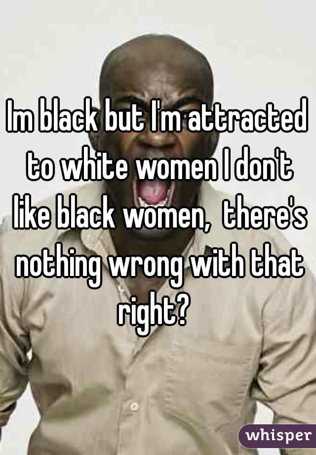 Im black but I'm attracted to white women I don't like black women,  there's nothing wrong with that right?