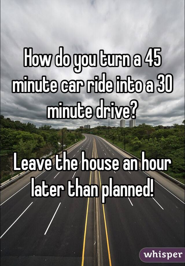 How do you turn a 45 minute car ride into a 30 minute drive?  Leave the house an hour later than planned!