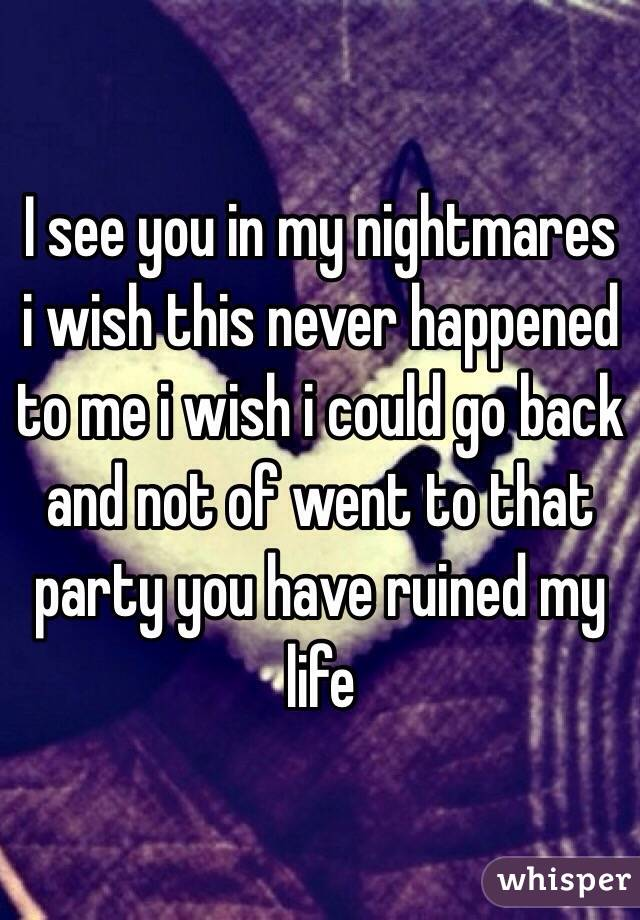I see you in my nightmares i wish this never happened to me i wish i could go back and not of went to that party you have ruined my life