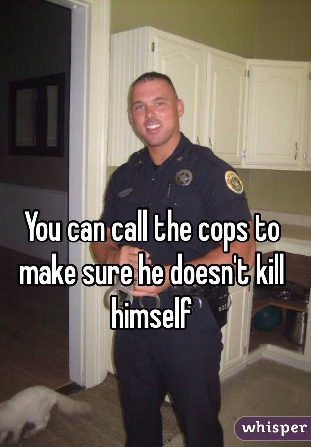 You can call the cops to make sure he doesn't kill himself