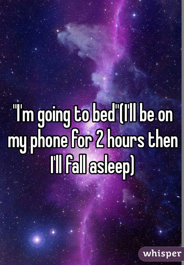 """I'm going to bed""(I'll be on my phone for 2 hours then I'll fall asleep)"