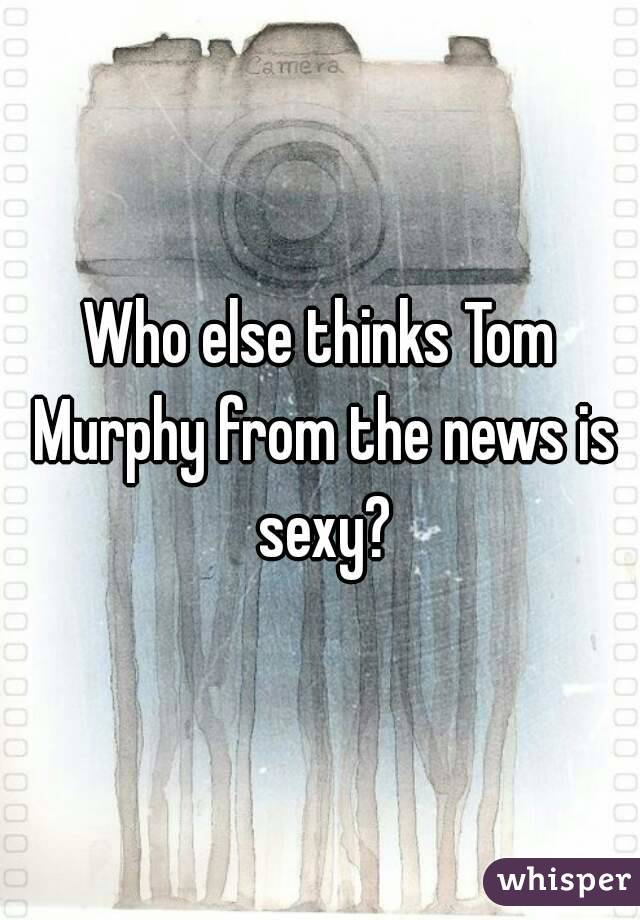 Who else thinks Tom Murphy from the news is sexy?