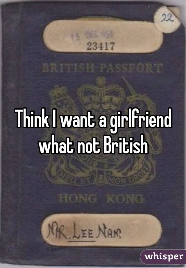 Think I want a girlfriend what not British