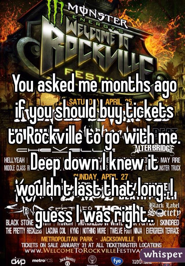 You asked me months ago if you should buy tickets to Rockville to go with me. Deep down I knew it wouldn't last that long. I guess I was right..