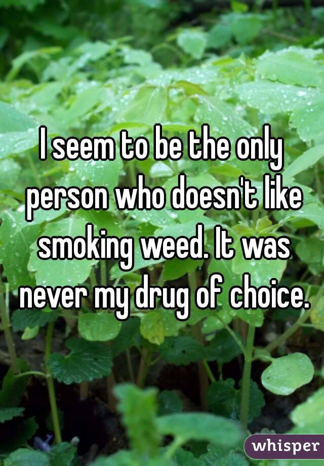 I seem to be the only person who doesn't like smoking weed. It was never my drug of choice.