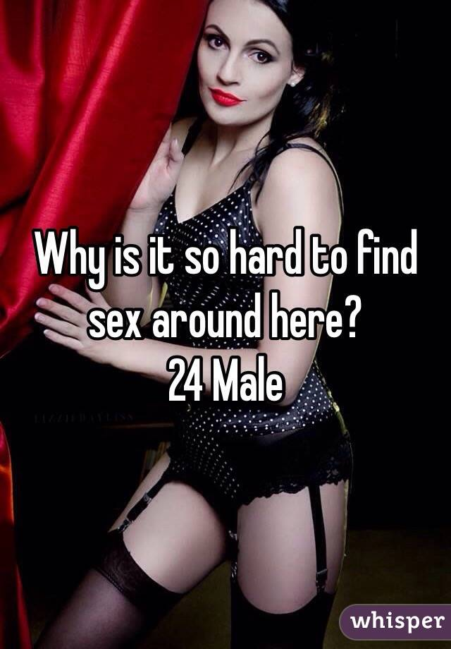 Why is it so hard to find sex around here? 24 Male