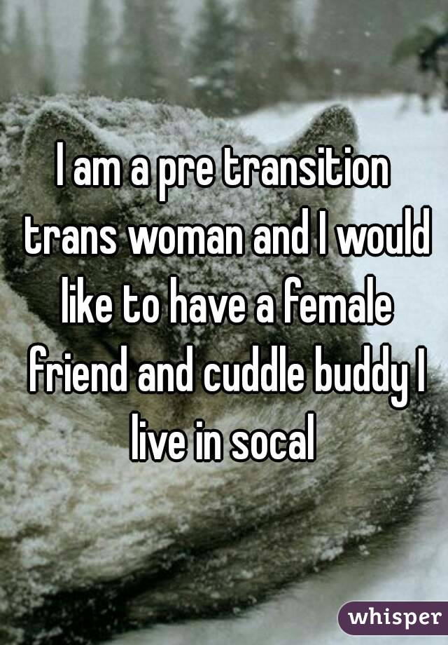 I am a pre transition trans woman and I would like to have a female friend and cuddle buddy I live in socal