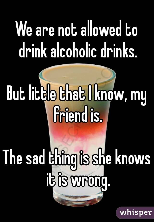 We are not allowed to drink alcoholic drinks.   But little that I know, my friend is.  The sad thing is she knows it is wrong.