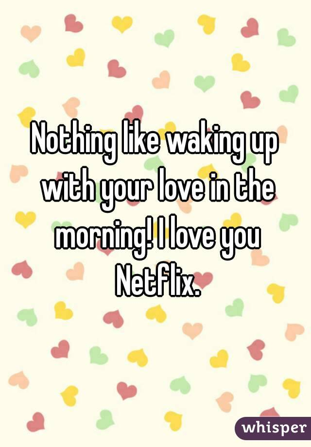 Nothing like waking up with your love in the morning! I love you Netflix.