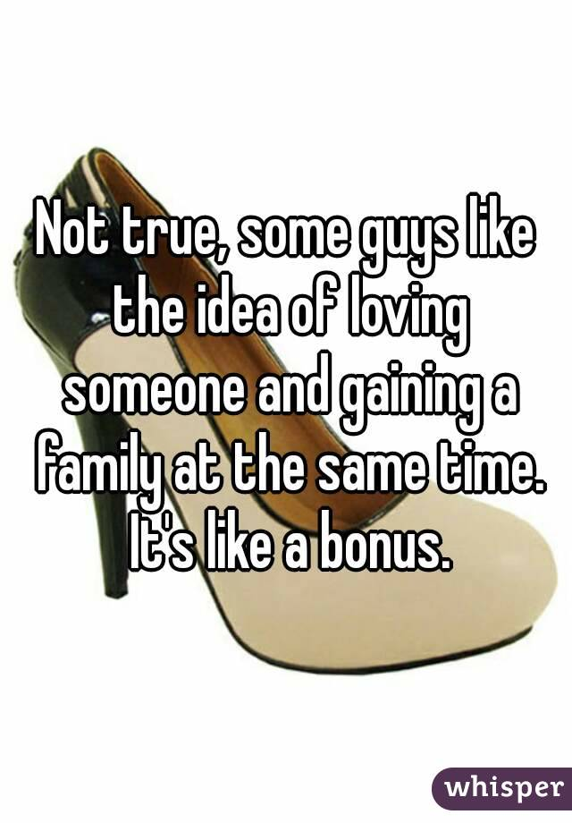 Not true, some guys like the idea of loving someone and gaining a family at the same time. It's like a bonus.