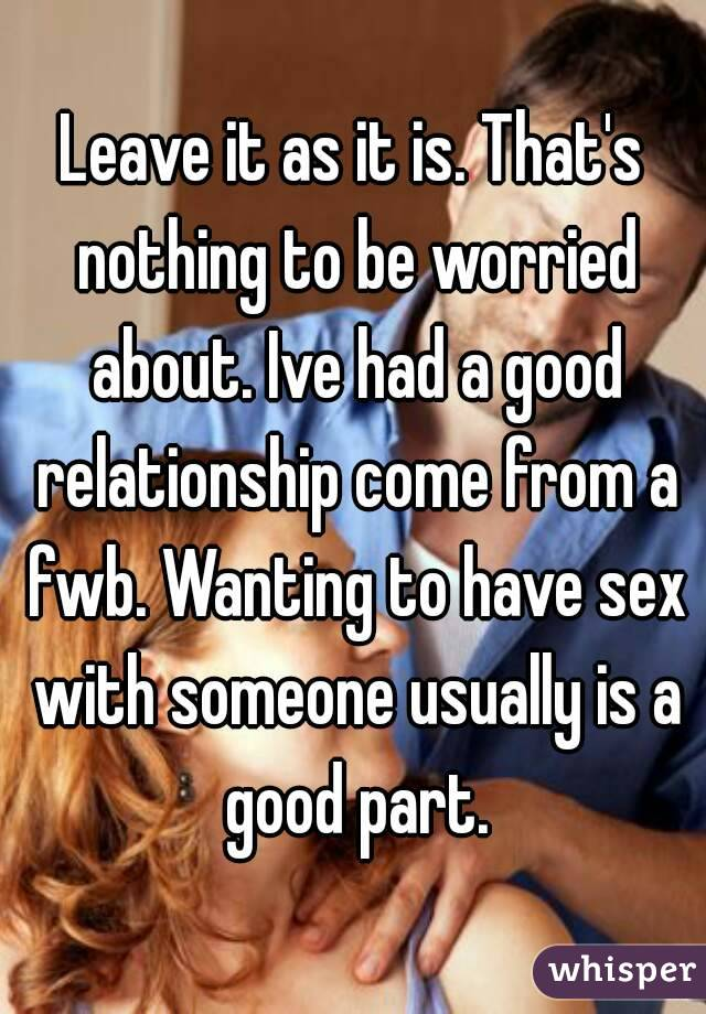 Leave it as it is. That's nothing to be worried about. Ive had a good relationship come from a fwb. Wanting to have sex with someone usually is a good part.