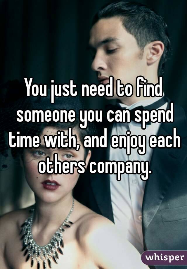 You just need to find someone you can spend time with, and enjoy each others company.