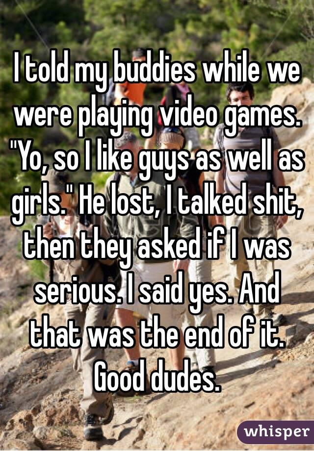 """I told my buddies while we were playing video games. """"Yo, so I like guys as well as girls."""" He lost, I talked shit, then they asked if I was serious. I said yes. And that was the end of it. Good dudes."""