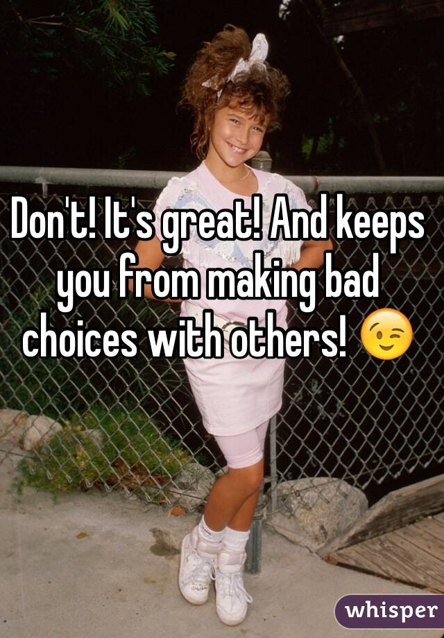 Don't! It's great! And keeps you from making bad choices with others! 😉