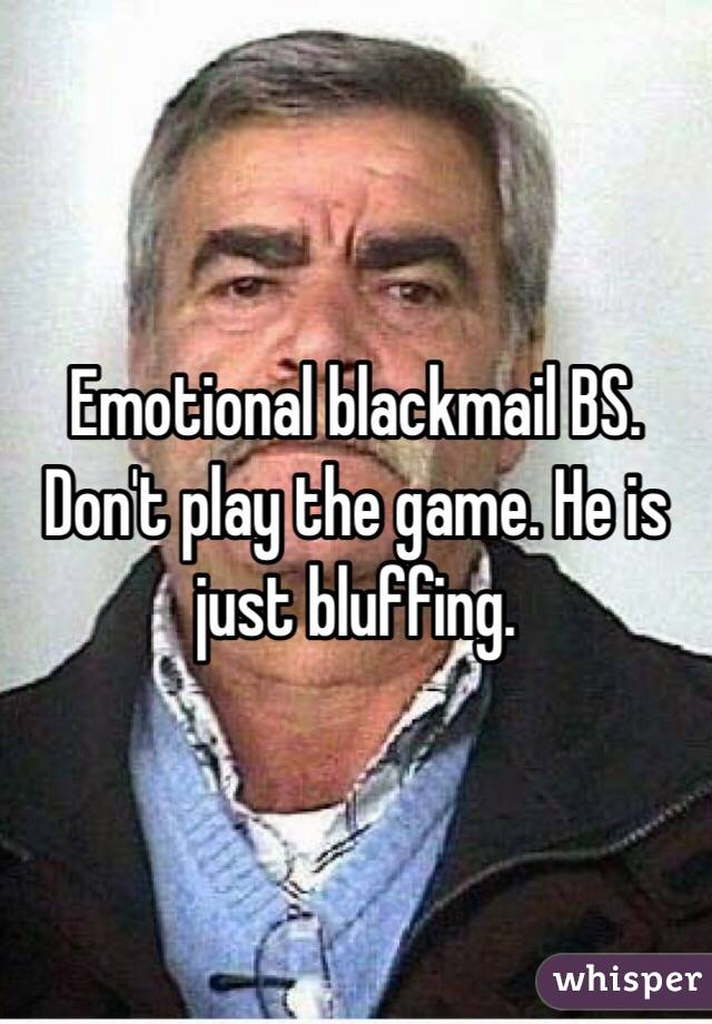 Emotional blackmail BS. Don't play the game. He is just bluffing.