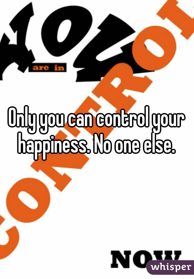 Only you can control your happiness. No one else.